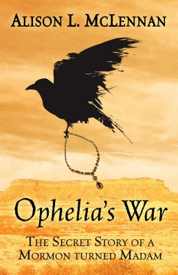 Alison McLennan: Ophelia's War The Secret Story of a Mormon Turned Madam