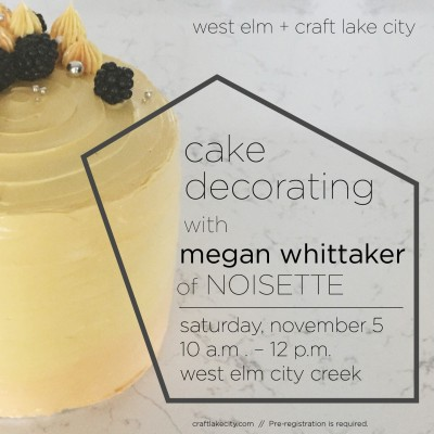 Craft Lake City and West Elm Present: Cake Decorating Workshop with Megan Whittaker of Noisette