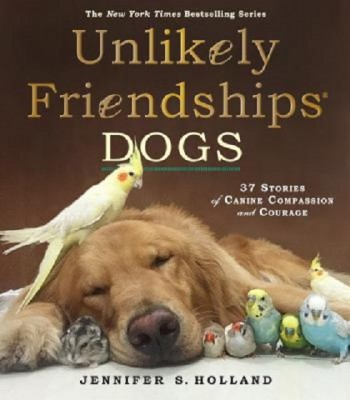Unlikely Friendships: Dogs : 37 Stories of Canine Compassion and Courage