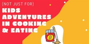 (Not Just For) Kids Adventures in Cooking & Eating