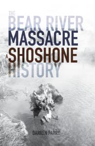 Darren Parry   The Bear River Massacre: A Shoshone History