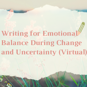 Writing for Emotional Balance During Change and Uncertainty  - VIRTUAL