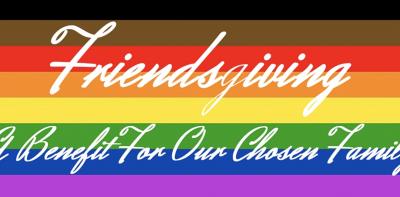 Friendsgiving - A Fundraiser For Our Chosen Family...