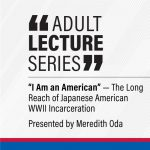 "Adult Lecture Series: ""I Am an American"": The Long Reach of Japanese American WWII Incarceration"