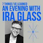 7 Things I've Learned: An Evening With Ira Glass