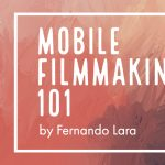 Mobile Filmmaking 101 with Fernando Lara